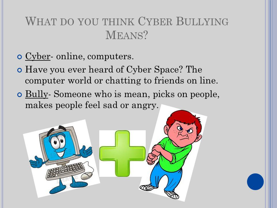 W HAT DO YOU THINK C YBER B ULLYING M EANS . Cyber- online, computers.