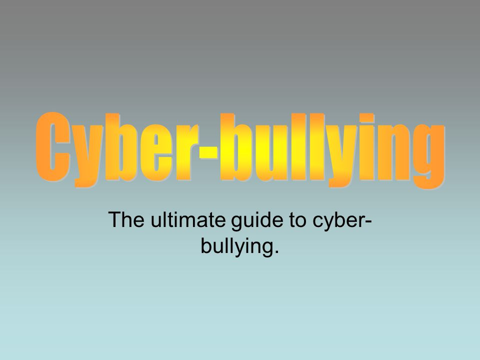 The ultimate guide to cyber- bullying.