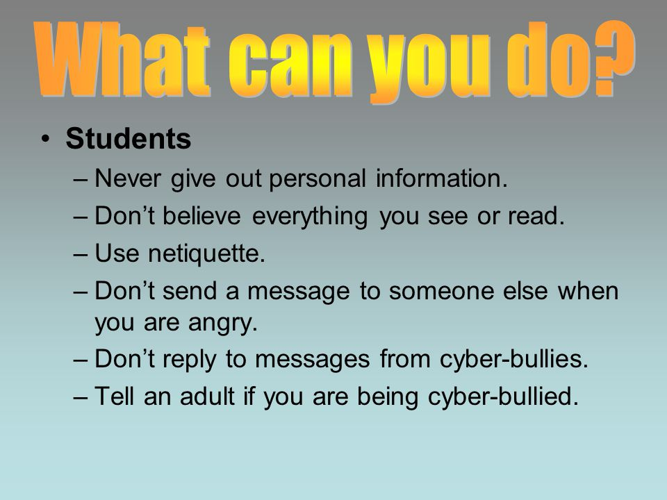 Students –Never give out personal information. –Don't believe everything you see or read.
