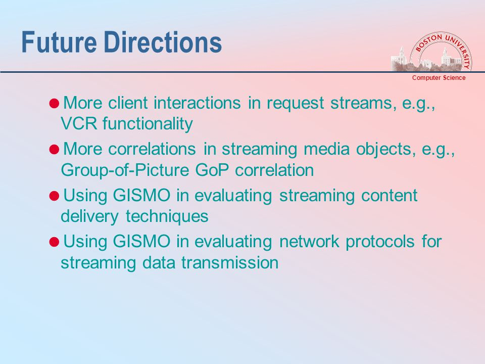 Computer Science Future Directions  More client interactions in request streams, e.g., VCR functionality  More correlations in streaming media objects, e.g., Group-of-Picture GoP correlation  Using GISMO in evaluating streaming content delivery techniques  Using GISMO in evaluating network protocols for streaming data transmission