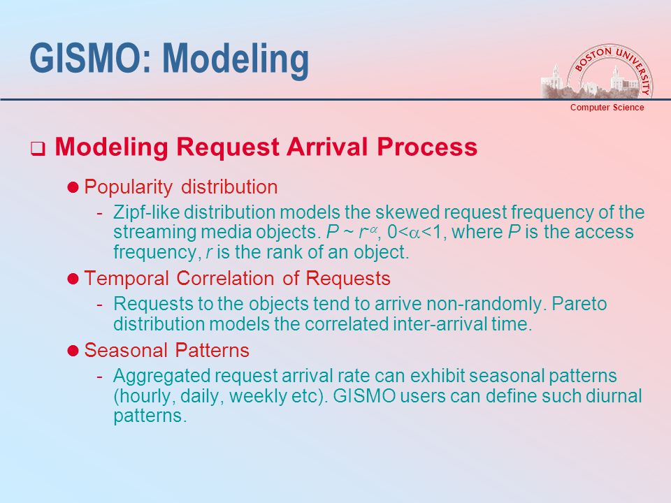 Computer Science GISMO: Modeling  Modeling Request Arrival Process  Popularity distribution -Zipf-like distribution models the skewed request frequency of the streaming media objects.