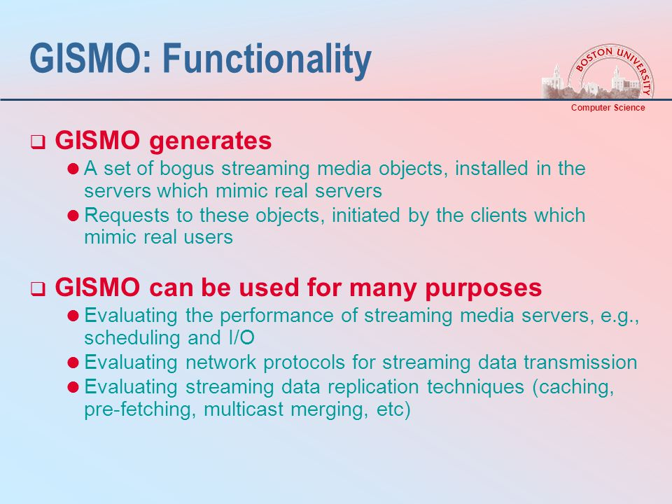 Computer Science GISMO: Functionality  GISMO generates  A set of bogus streaming media objects, installed in the servers which mimic real servers  Requests to these objects, initiated by the clients which mimic real users  GISMO can be used for many purposes  Evaluating the performance of streaming media servers, e.g., scheduling and I/O  Evaluating network protocols for streaming data transmission  Evaluating streaming data replication techniques (caching, pre-fetching, multicast merging, etc)