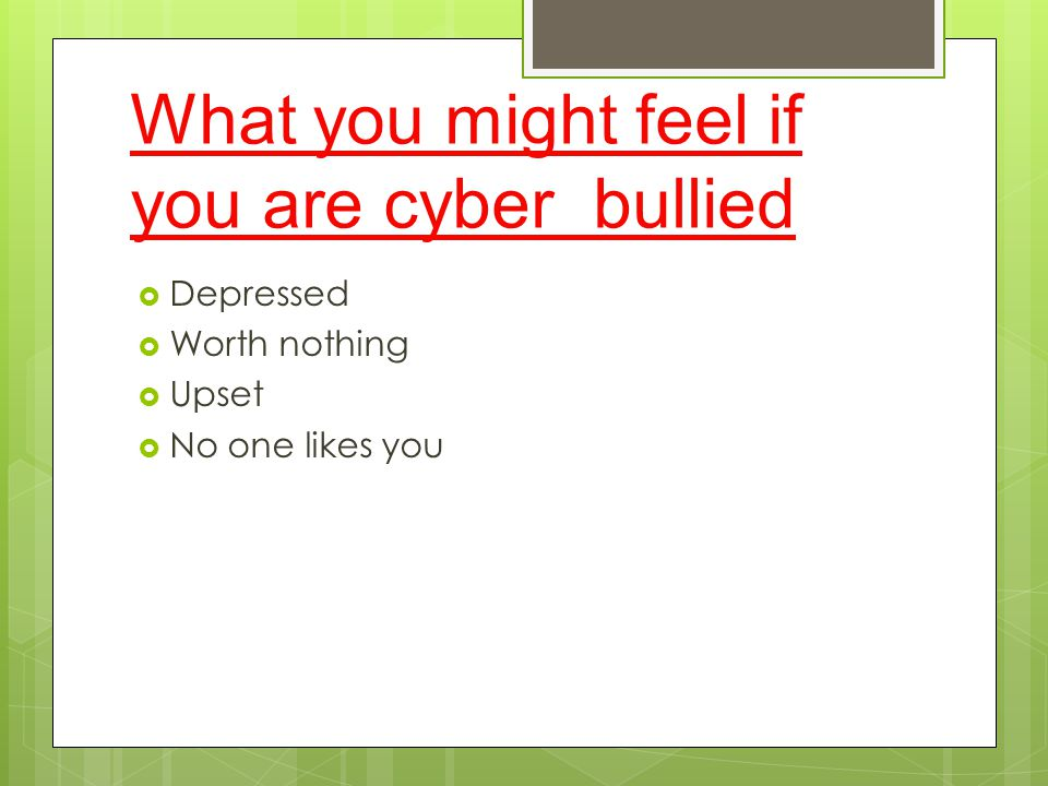 What you might feel if you are cyber bullied  Depressed  Worth nothing  Upset  No one likes you