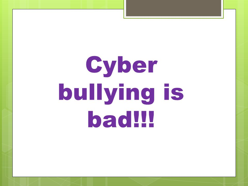 Cyber bullying is bad!!!