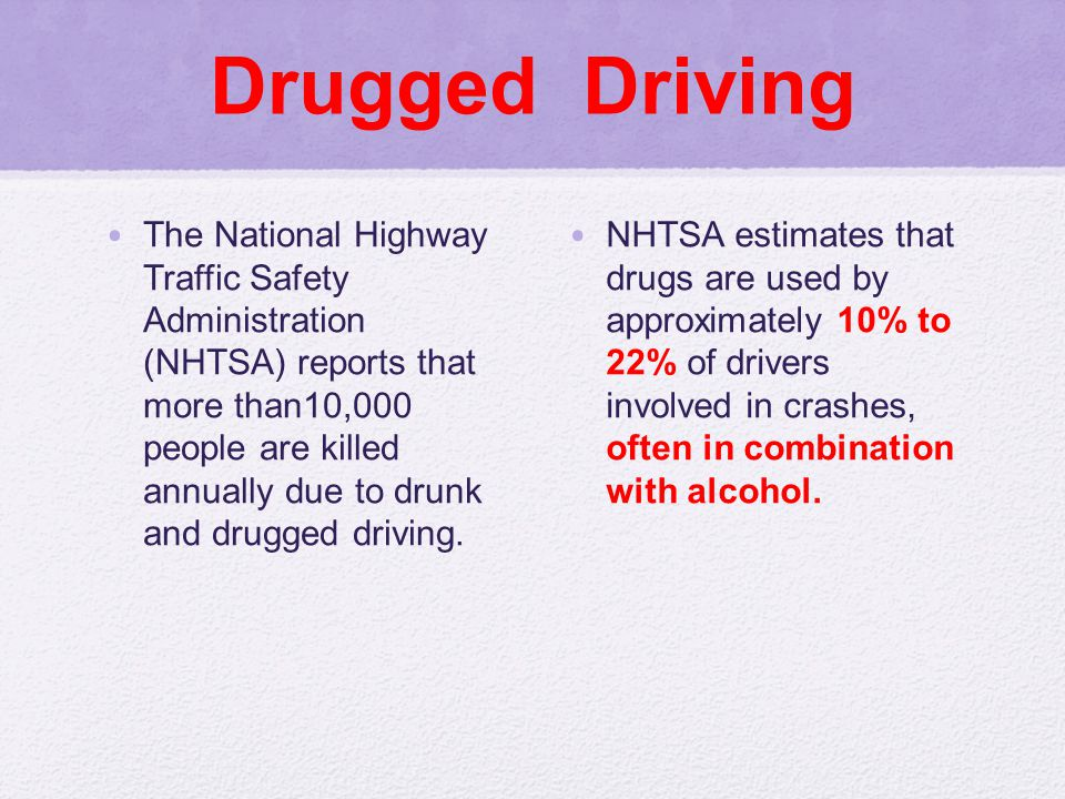 Drugged Driving The National Highway Traffic Safety Administration (NHTSA) reports that more than10,000 people are killed annually due to drunk and drugged driving.