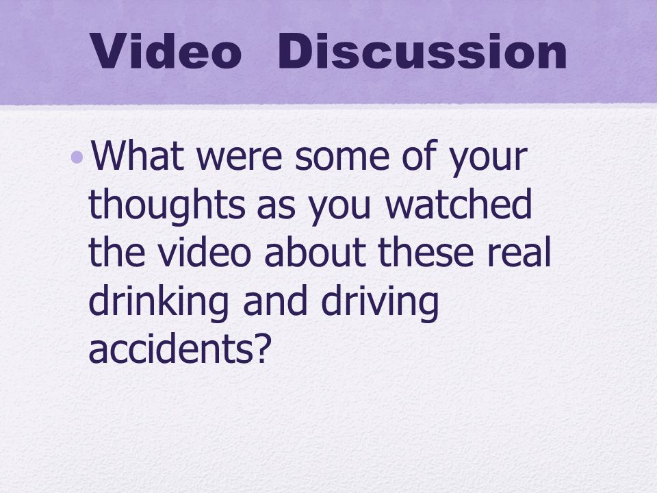 Video Discussion What were some of your thoughts as you watched the video about these real drinking and driving accidents