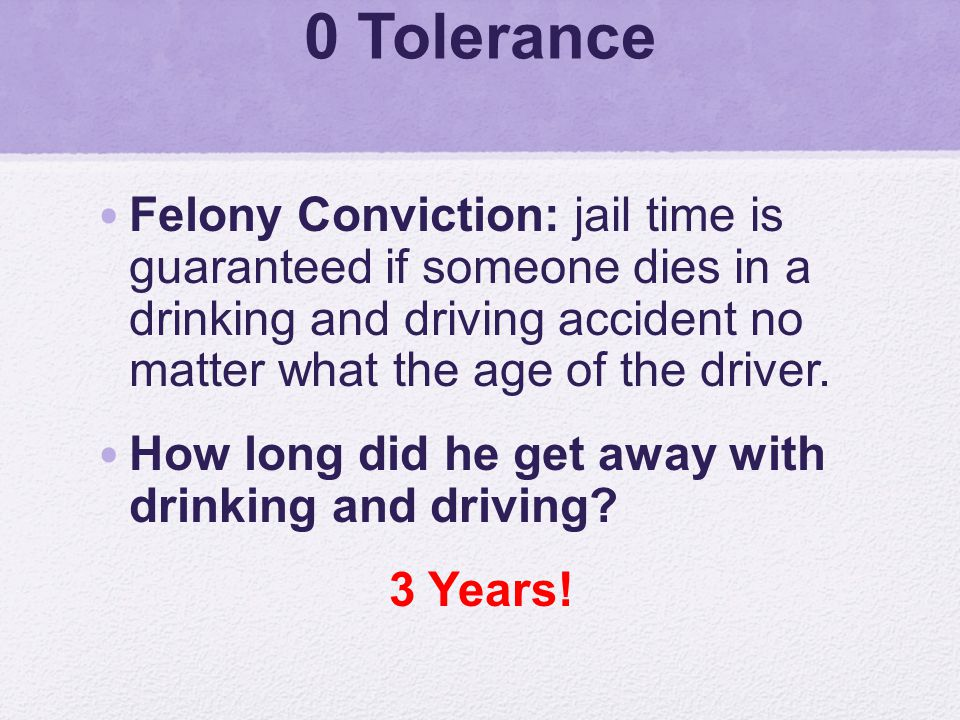 0 Tolerance Felony Conviction: jail time is guaranteed if someone dies in a drinking and driving accident no matter what the age of the driver.