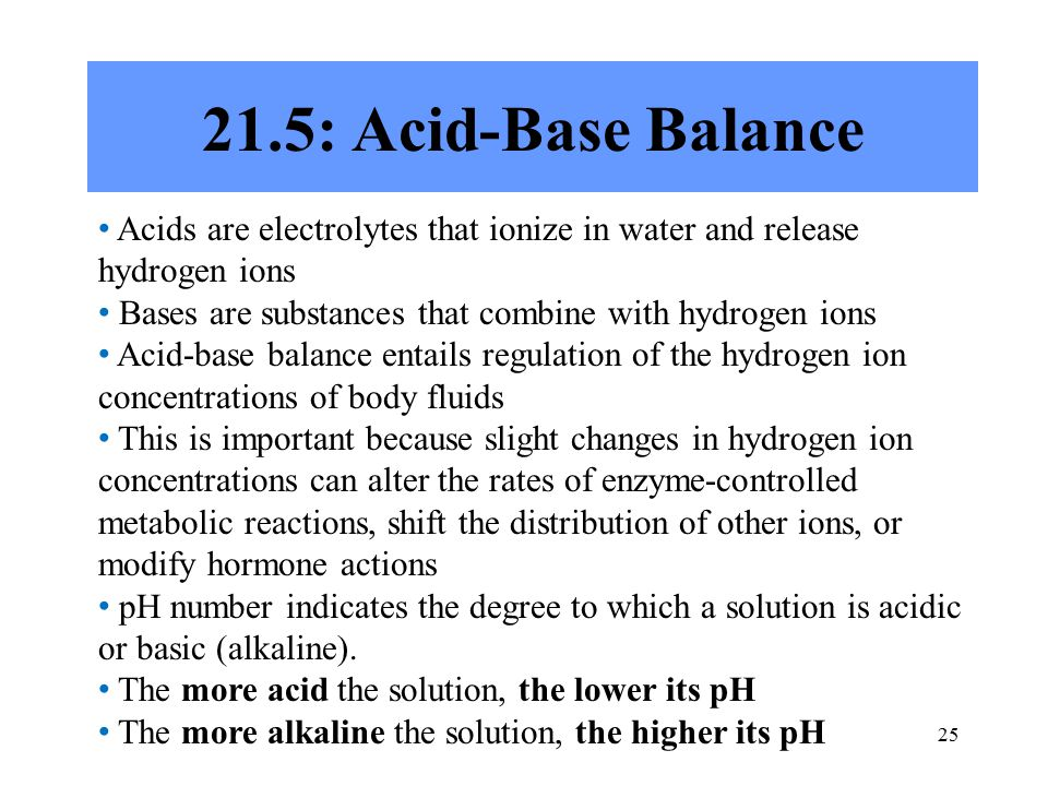 : Acid-Base Balance Acids are electrolytes that ionize in water and release hydrogen ions Bases are substances that combine with hydrogen ions Acid-base balance entails regulation of the hydrogen ion concentrations of body fluids This is important because slight changes in hydrogen ion concentrations can alter the rates of enzyme-controlled metabolic reactions, shift the distribution of other ions, or modify hormone actions pH number indicates the degree to which a solution is acidic or basic (alkaline).