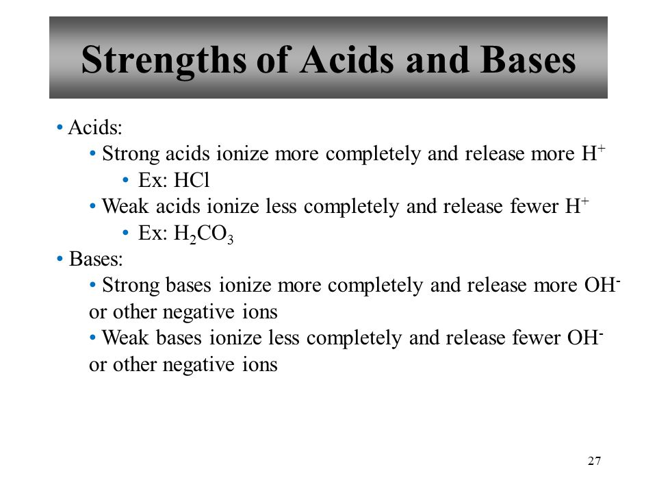 27 Strengths of Acids and Bases Acids: Strong acids ionize more completely and release more H + Ex: HCl Weak acids ionize less completely and release fewer H + Ex: H 2 CO 3 Bases: Strong bases ionize more completely and release more OH - or other negative ions Weak bases ionize less completely and release fewer OH - or other negative ions