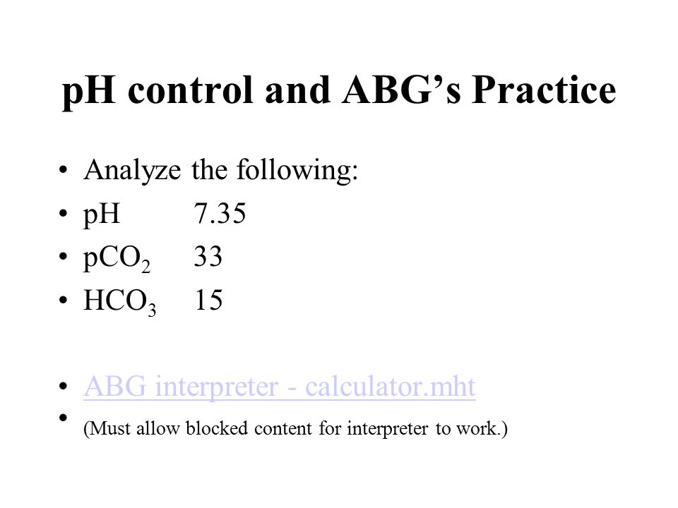 pH control and ABG's Practice Analyze the following: pH 7.35 pCO 2 33 HCO 3 15 ABG interpreter - calculator.mht (Must allow blocked content for interpreter to work.)