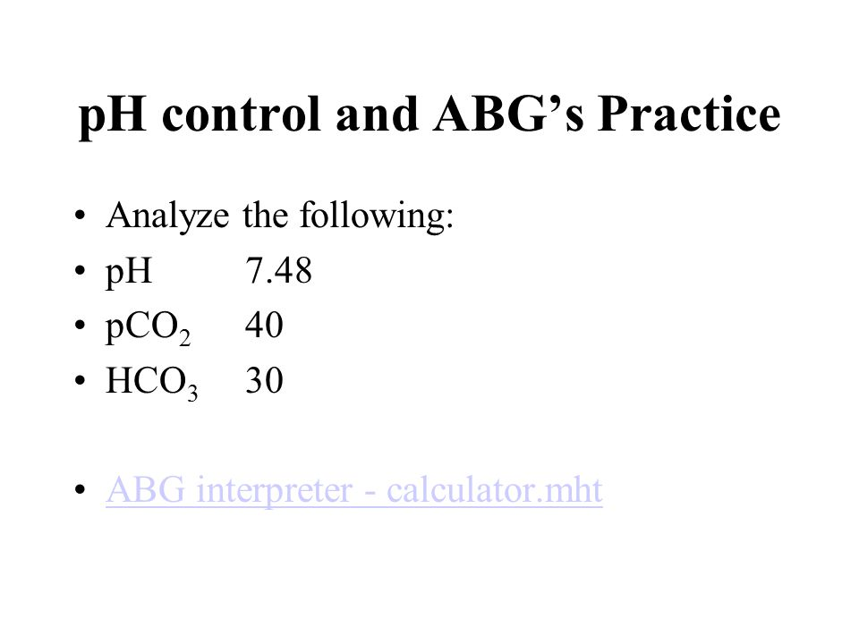 pH control and ABG's Practice Analyze the following: pH 7.48 pCO 2 40 HCO 3 30 ABG interpreter - calculator.mht
