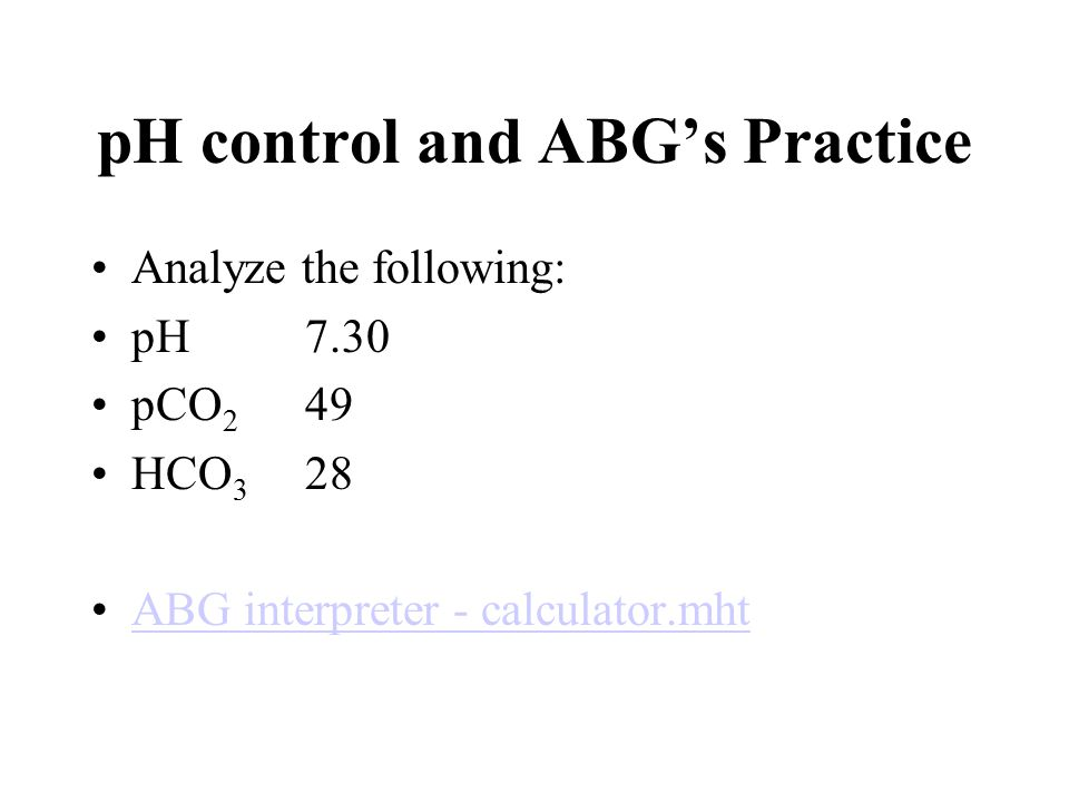pH control and ABG's Practice Analyze the following: pH 7.30 pCO 2 49 HCO 3 28 ABG interpreter - calculator.mht