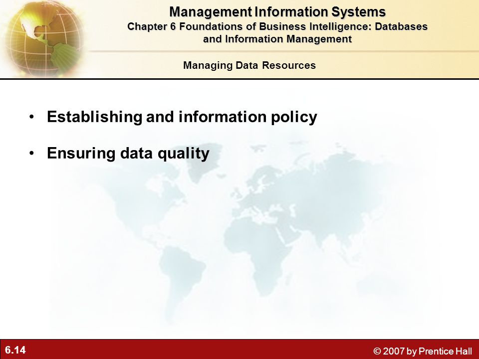 6.14 © 2007 by Prentice Hall Managing Data Resources Establishing and information policy Ensuring data quality Management Information Systems Chapter 6 Foundations of Business Intelligence: Databases and Information Management