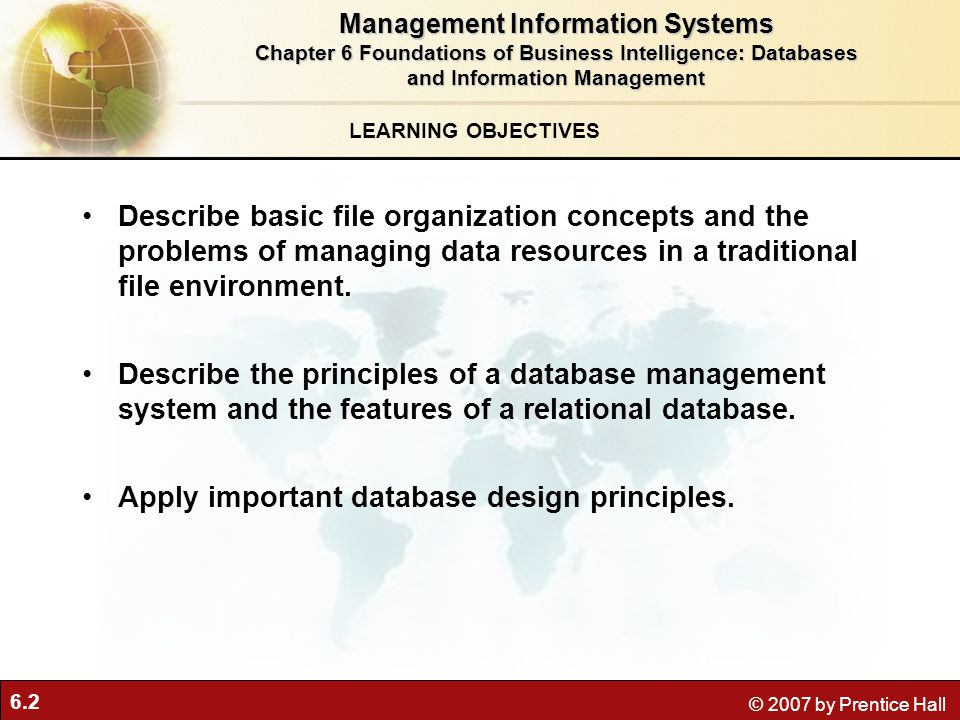 6.2 © 2007 by Prentice Hall LEARNING OBJECTIVES Management Information Systems Chapter 6 Foundations of Business Intelligence: Databases and Information Management Describe basic file organization concepts and the problems of managing data resources in a traditional file environment.