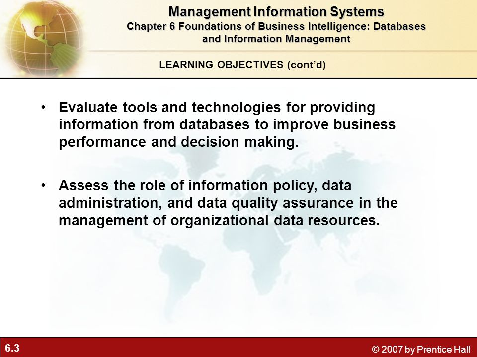 6.3 © 2007 by Prentice Hall LEARNING OBJECTIVES (cont'd) Management Information Systems Chapter 6 Foundations of Business Intelligence: Databases and Information Management Evaluate tools and technologies for providing information from databases to improve business performance and decision making.