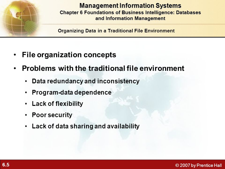 6.5 © 2007 by Prentice Hall Organizing Data in a Traditional File Environment File organization concepts Problems with the traditional file environment Data redundancy and inconsistency Program-data dependence Lack of flexibility Poor security Lack of data sharing and availability Management Information Systems Chapter 6 Foundations of Business Intelligence: Databases and Information Management