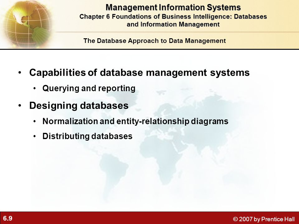 6.9 © 2007 by Prentice Hall The Database Approach to Data Management Capabilities of database management systems Querying and reporting Designing databases Normalization and entity-relationship diagrams Distributing databases Management Information Systems Chapter 6 Foundations of Business Intelligence: Databases and Information Management