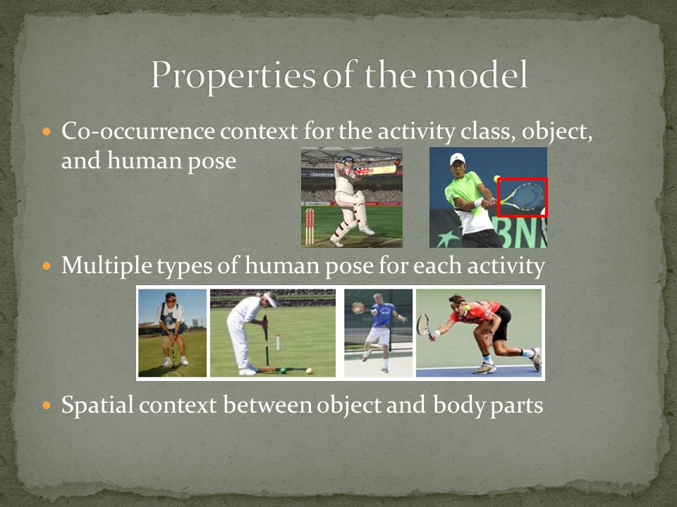 Co-occurrence context for the activity class, object, and human pose Multiple types of human pose for each activity Spatial context between object and body parts