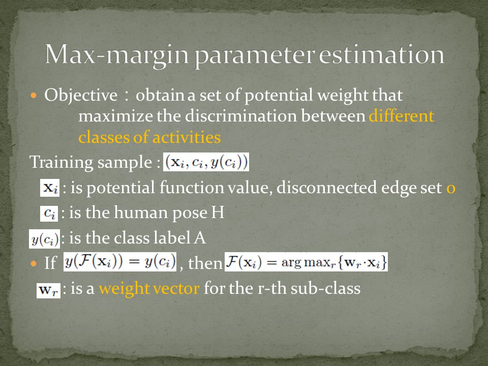 Objective : obtain a set of potential weight that maximize the discrimination between different classes of activities Training sample : : is potential function value, disconnected edge set 0 : is the human pose H : is the class label A If, then : is a weight vector for the r-th sub-class