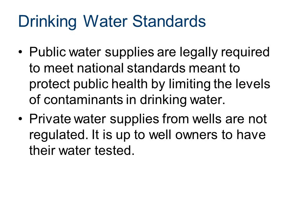Drinking Water Standards Public water supplies are legally required to meet national standards meant to protect public health by limiting the levels of contaminants in drinking water.