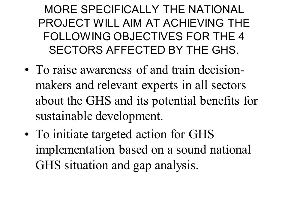 MORE SPECIFICALLY THE NATIONAL PROJECT WILL AIM AT ACHIEVING THE FOLLOWING OBJECTIVES FOR THE 4 SECTORS AFFECTED BY THE GHS.