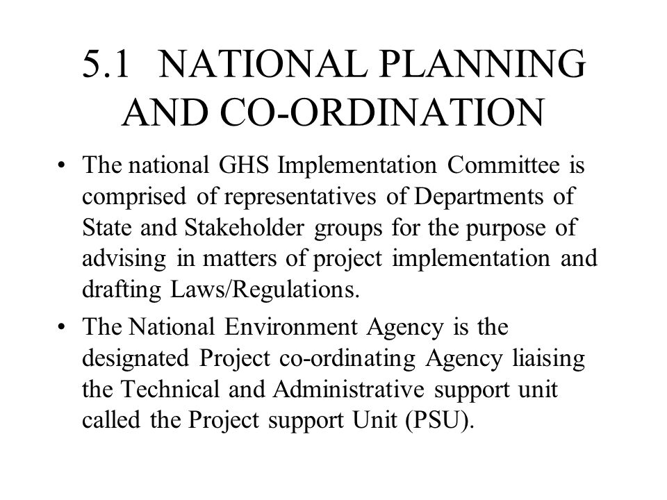 5.1 NATIONAL PLANNING AND CO-ORDINATION The national GHS Implementation Committee is comprised of representatives of Departments of State and Stakeholder groups for the purpose of advising in matters of project implementation and drafting Laws/Regulations.