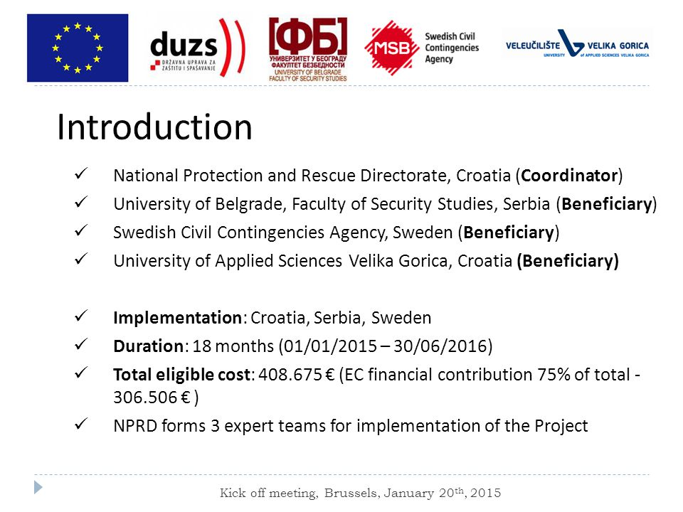 National Protection and Rescue Directorate, Croatia (Coordinator) University of Belgrade, Faculty of Security Studies, Serbia (Beneficiary) Swedish Civil Contingencies Agency, Sweden (Beneficiary) University of Applied Sciences Velika Gorica, Croatia (Beneficiary) Implementation: Croatia, Serbia, Sweden Duration: 18 months (01/01/2015 – 30/06/2016) Total eligible cost: € (EC financial contribution 75% of total € ) NPRD forms 3 expert teams for implementation of the Project