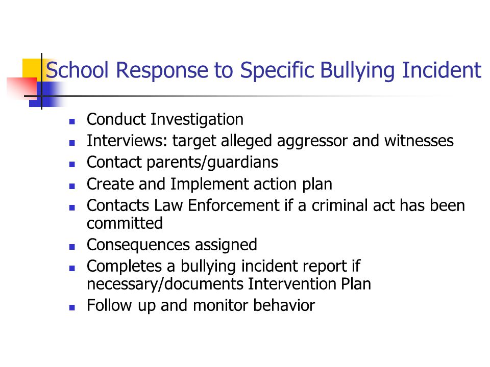 School Response to Specific Bullying Incident Conduct Investigation Interviews: target alleged aggressor and witnesses Contact parents/guardians Create and Implement action plan Contacts Law Enforcement if a criminal act has been committed Consequences assigned Completes a bullying incident report if necessary/documents Intervention Plan Follow up and monitor behavior