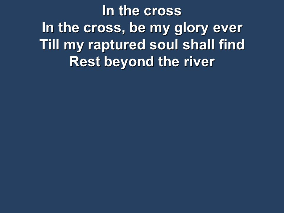 In the cross In the cross, be my glory ever Till my raptured soul shall find Rest beyond the river