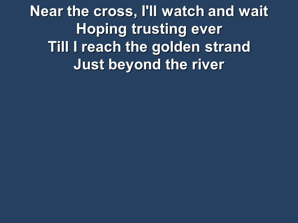 Near the cross, I ll watch and wait Hoping trusting ever Till I reach the golden strand Just beyond the river