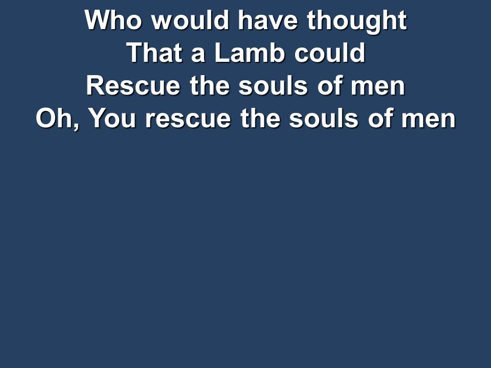 Who would have thought That a Lamb could Rescue the souls of men Oh, You rescue the souls of men