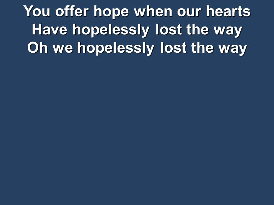 You offer hope when our hearts Have hopelessly lost the way Oh we hopelessly lost the way