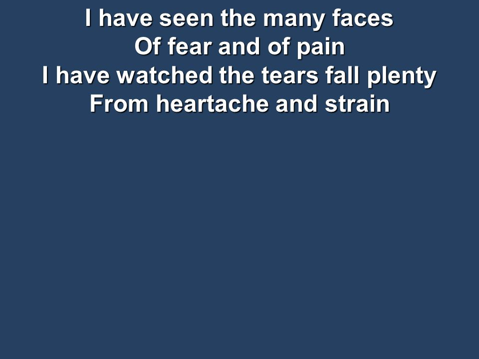 I have seen the many faces Of fear and of pain I have watched the tears fall plenty From heartache and strain