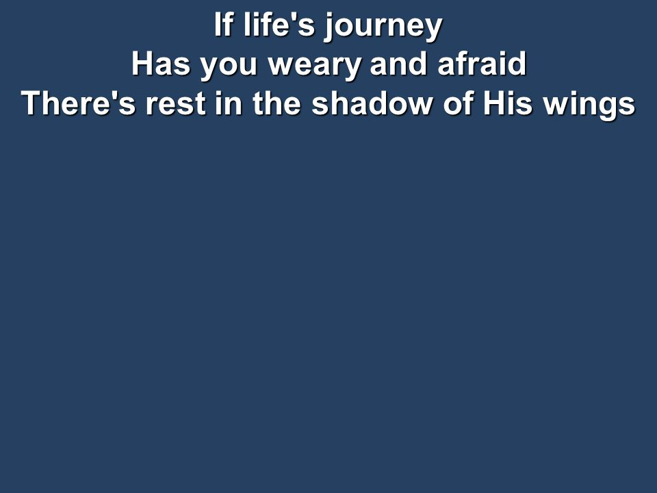 If life s journey Has you weary and afraid There s rest in the shadow of His wings