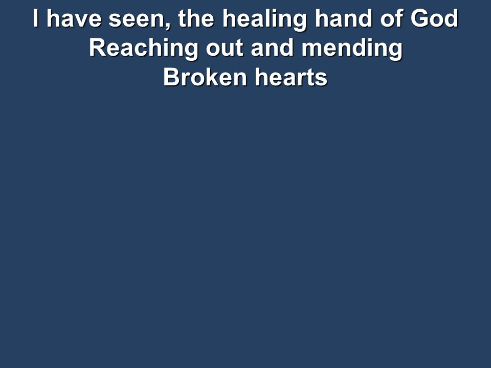 I have seen, the healing hand of God Reaching out and mending Broken hearts