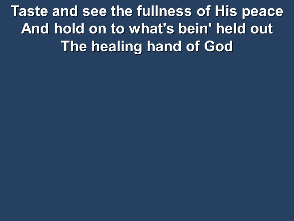Taste and see the fullness of His peace And hold on to what s bein held out The healing hand of God