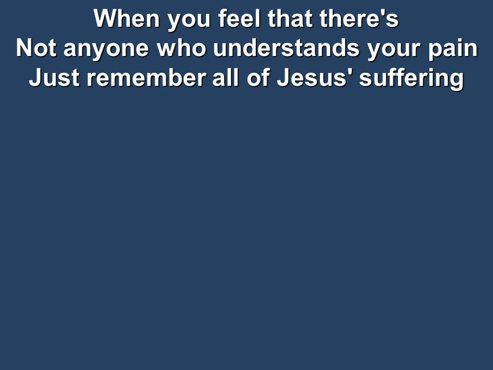 When you feel that there s Not anyone who understands your pain Just remember all of Jesus suffering