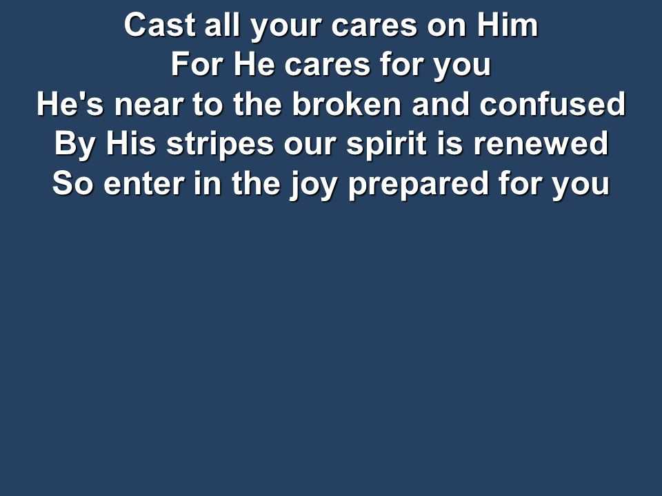 Cast all your cares on Him For He cares for you He s near to the broken and confused By His stripes our spirit is renewed So enter in the joy prepared for you