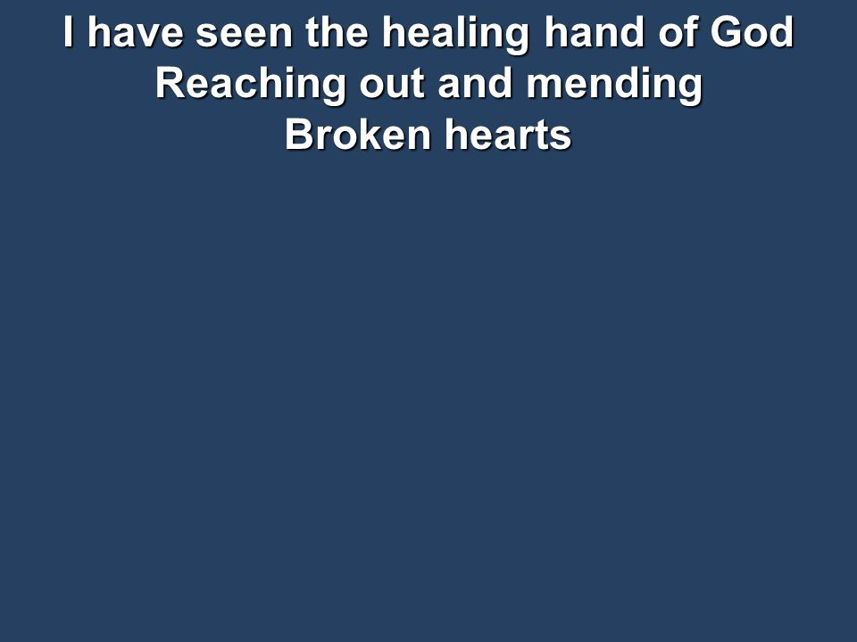 I have seen the healing hand of God Reaching out and mending Broken hearts