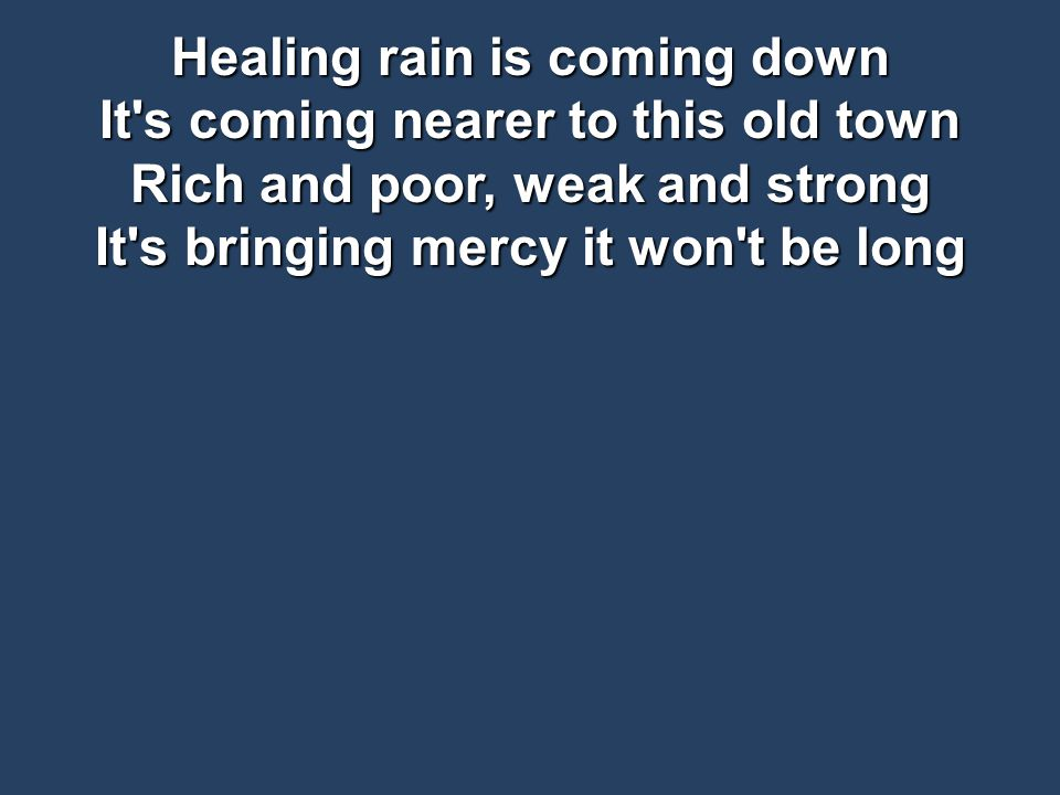 Healing rain is coming down It s coming nearer to this old town Rich and poor, weak and strong It s bringing mercy it won t be long