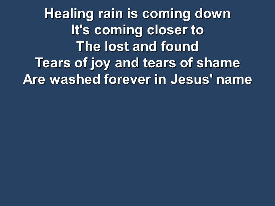 Healing rain is coming down It s coming closer to The lost and found Tears of joy and tears of shame Are washed forever in Jesus name