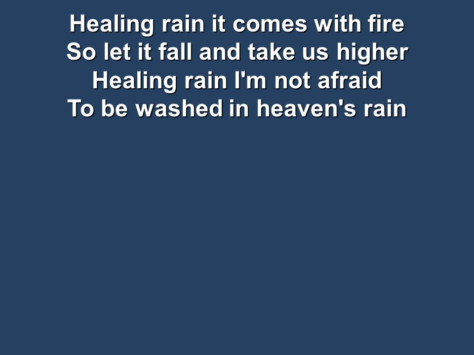 Healing rain it comes with fire So let it fall and take us higher Healing rain I m not afraid To be washed in heaven s rain