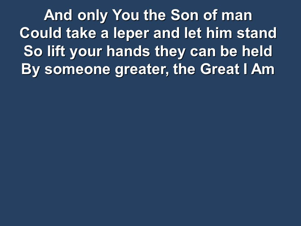 And only You the Son of man Could take a leper and let him stand So lift your hands they can be held By someone greater, the Great I Am
