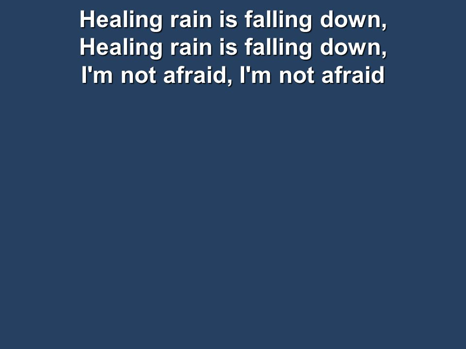 Healing rain is falling down, Healing rain is falling down, I m not afraid, I m not afraid