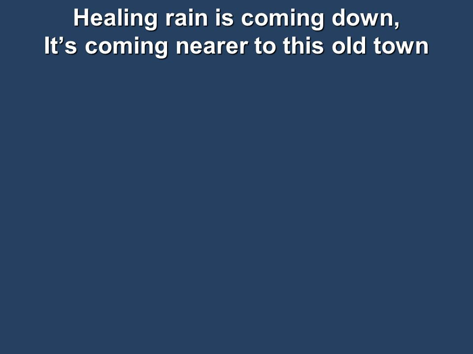 Healing rain is coming down, It's coming nearer to this old town