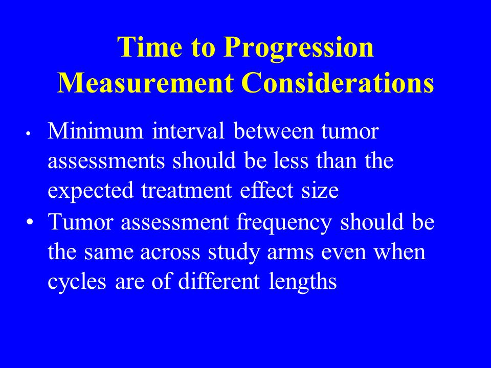 Tumor assessment frequency should be the same across study arms even when cycles are of different lengths Time to Progression Measurement Considerations Minimum interval between tumor assessments should be less than the expected treatment effect size