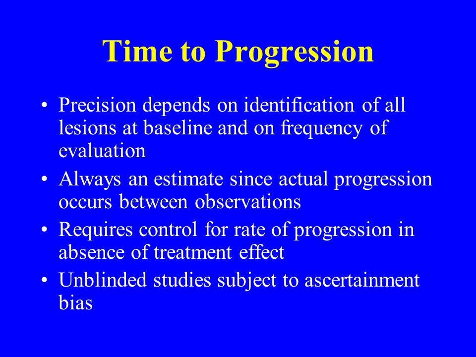 Time to Progression Precision depends on identification of all lesions at baseline and on frequency of evaluation Always an estimate since actual progression occurs between observations Requires control for rate of progression in absence of treatment effect Unblinded studies subject to ascertainment bias