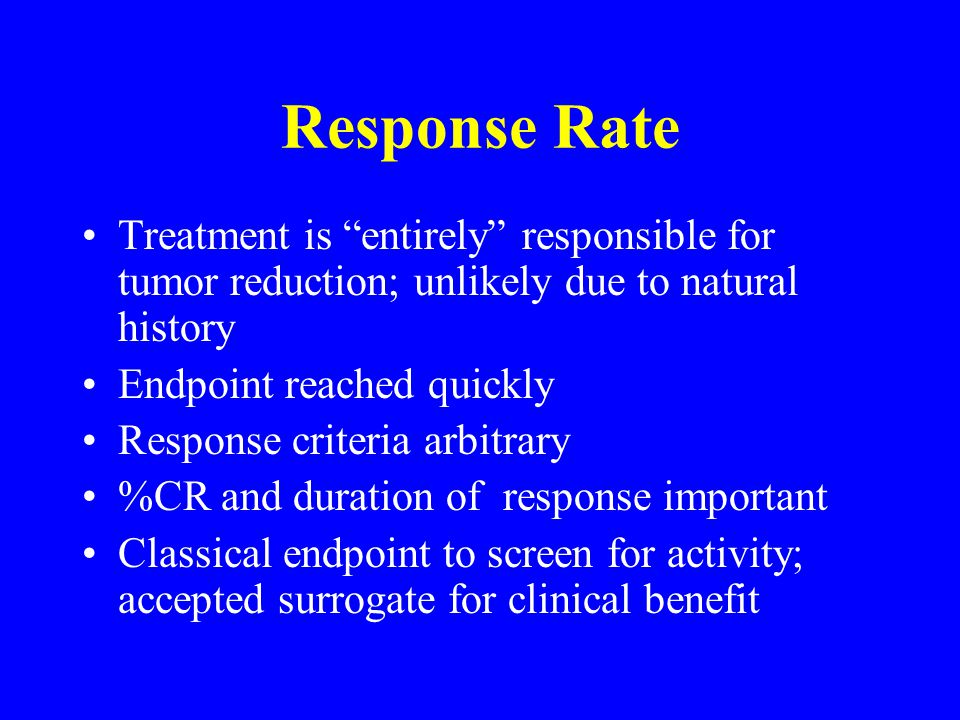 Response Rate Treatment is entirely responsible for tumor reduction; unlikely due to natural history Endpoint reached quickly Response criteria arbitrary %CR and duration of response important Classical endpoint to screen for activity; accepted surrogate for clinical benefit