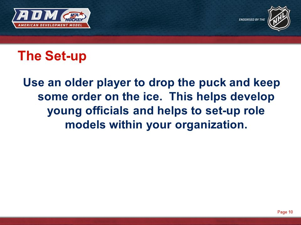 Page 10 The Set-up Use an older player to drop the puck and keep some order on the ice.