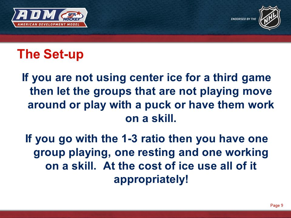 Page 9 The Set-up If you are not using center ice for a third game then let the groups that are not playing move around or play with a puck or have them work on a skill.
